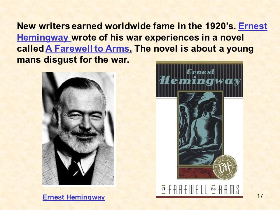 17 New writers earned worldwide fame in the 1920's. Ernest Hemingway wrote of his war experiences in a novel called A Farewell to Arms. The novel is a