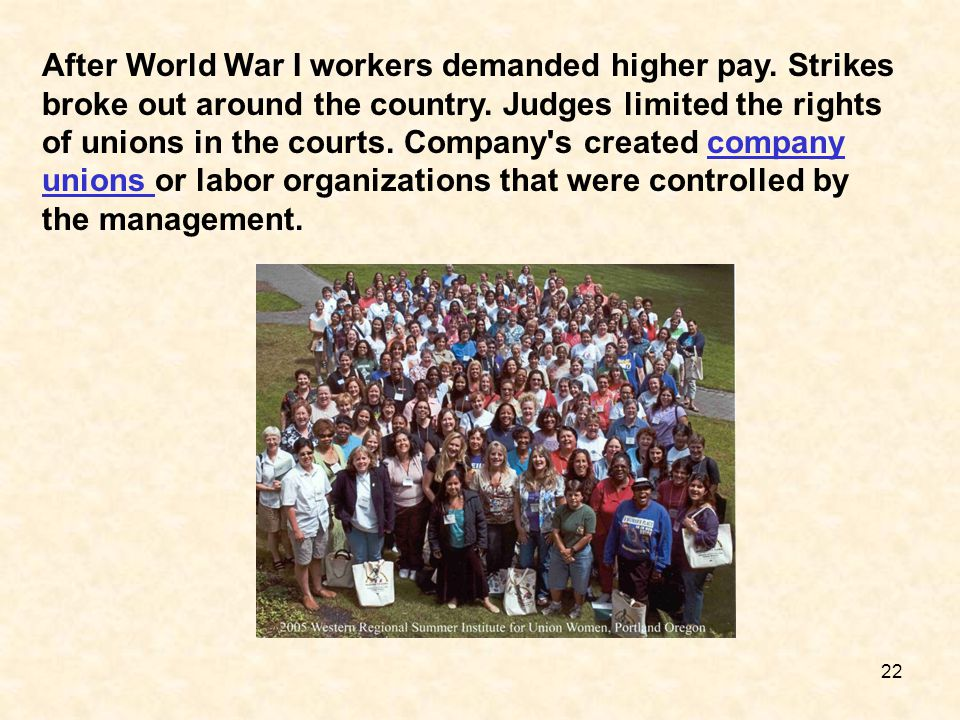 22 After World War I workers demanded higher pay. Strikes broke out around the country. Judges limited the rights of unions in the courts. Company's c
