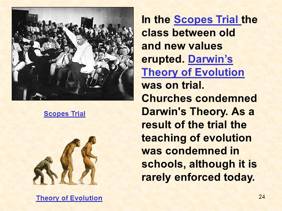 24 In the Scopes Trial the class between old and new values erupted. Darwin's Theory of Evolution was on trial. Churches condemned Darwin's Theory. As