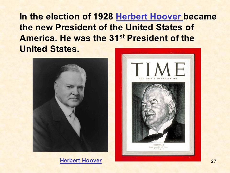 27 In the election of 1928 Herbert Hoover became the new President of the United States of America. He was the 31 st President of the United States.He