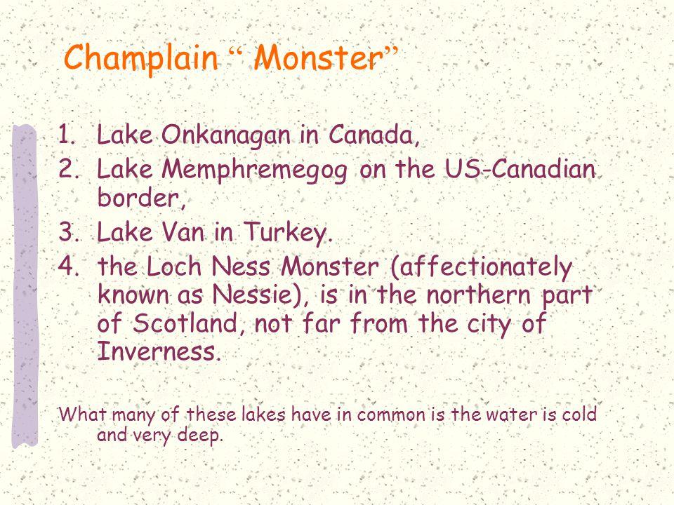 Champlain Monster 1.Lake Onkanagan in Canada, 2.Lake Memphremegog on the US-Canadian border, 3.Lake Van in Turkey.