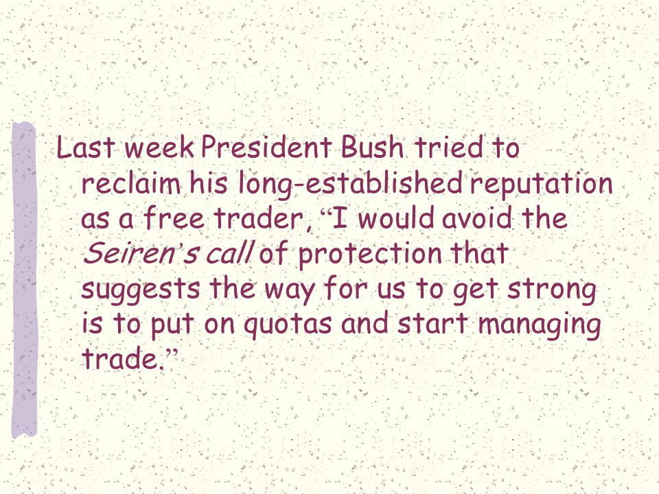 Last week President Bush tried to reclaim his long-established reputation as a free trader, I would avoid the Seiren ' s call of protection that suggests the way for us to get strong is to put on quotas and start managing trade.