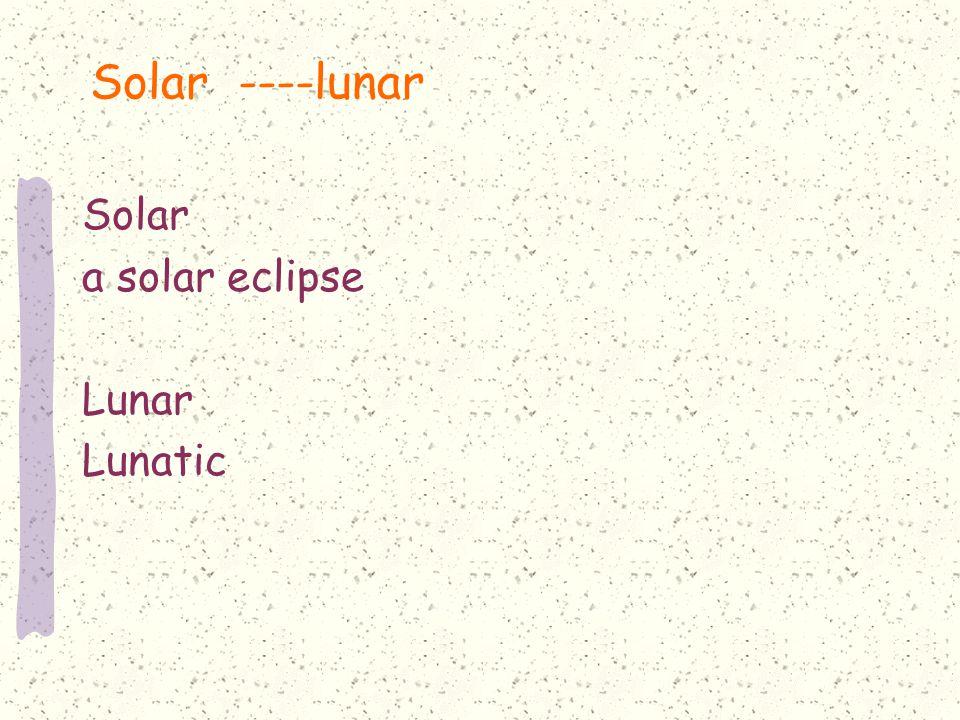 Solar ----lunar Solar a solar eclipse Lunar Lunatic