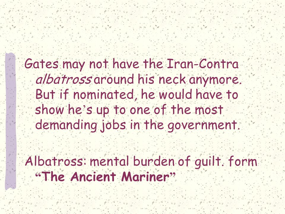 Gates may not have the Iran-Contra albatross around his neck anymore.