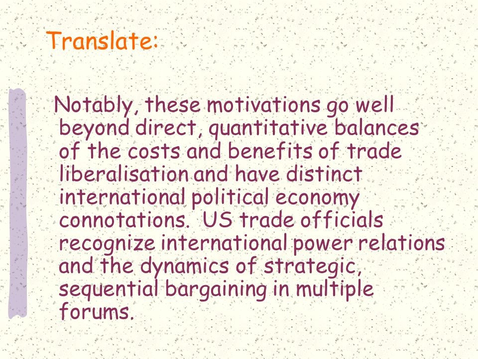 Translate: Notably, these motivations go well beyond direct, quantitative balances of the costs and benefits of trade liberalisation and have distinct international political economy connotations.