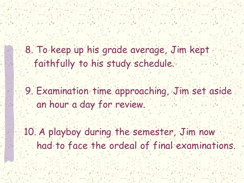8. To keep up his grade average, Jim kept faithfully to his study schedule.