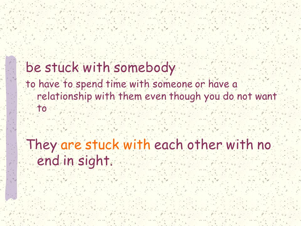 be stuck with somebody to have to spend time with someone or have a relationship with them even though you do not want to They are stuck with each other with no end in sight.