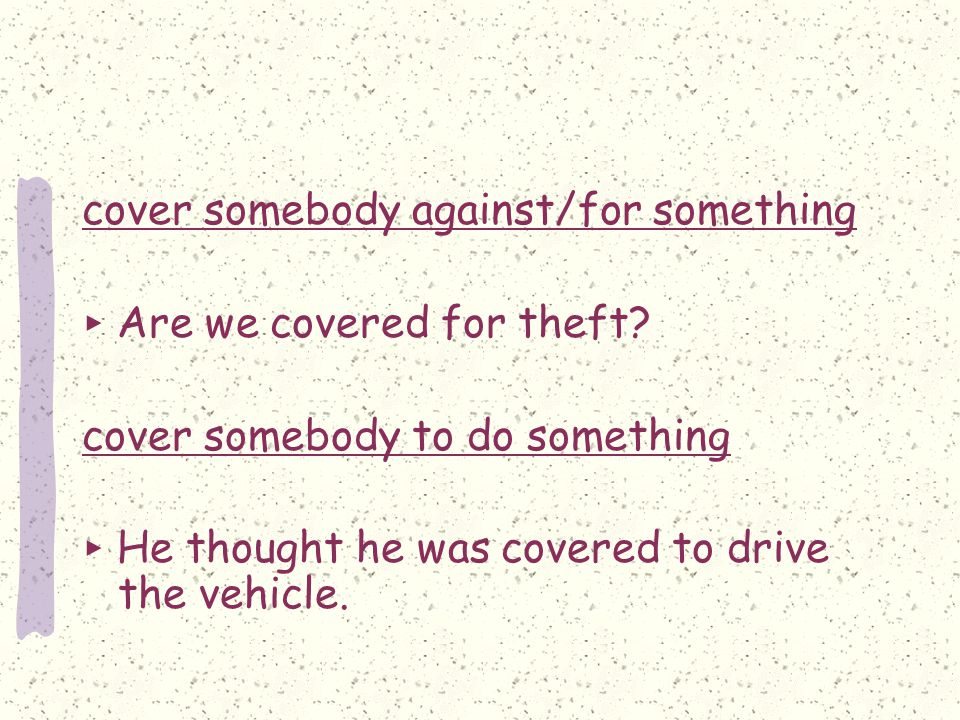 cover somebody against/for something ▶ Are we covered for theft.