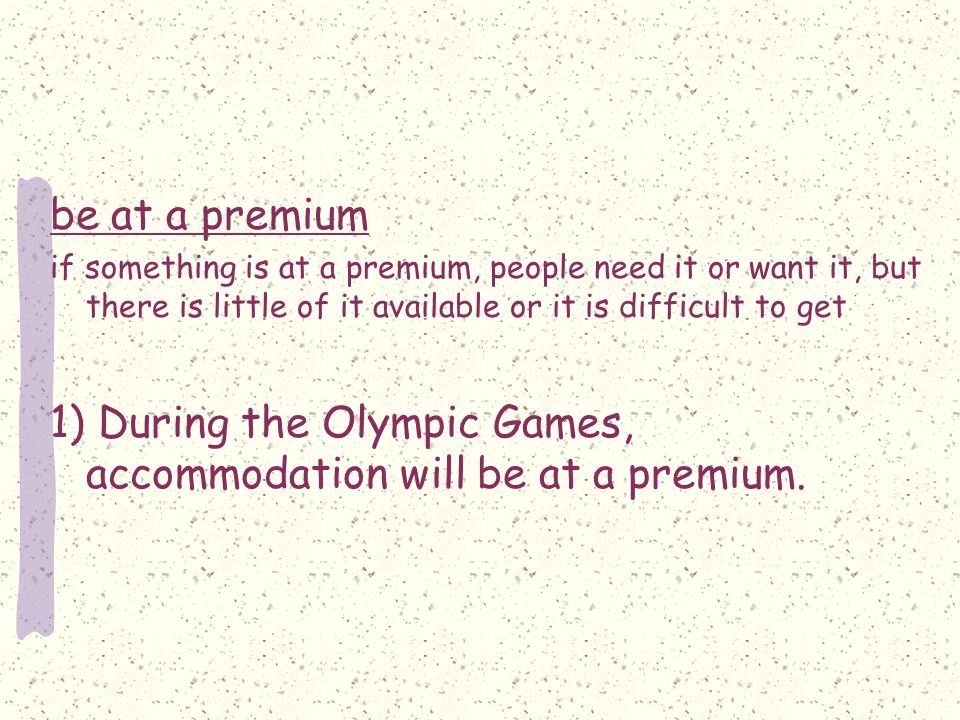 be at a premium if something is at a premium, people need it or want it, but there is little of it available or it is difficult to get 1) During the Olympic Games, accommodation will be at a premium.
