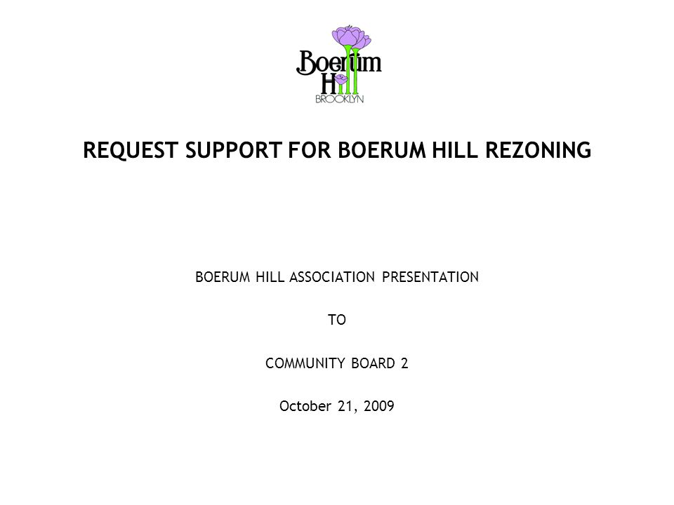 Boerum Hill Rezoning Proposal PROPOSED REZONING  Rezone the 19 orphaned blocks of Boerum Hill now zoned R6 to R6B in order to enforce contextual development throughout the entire neighborhood  Blocks to be rezoned are bounded by  Pacific Street on the North  Court Street on the West  4 th Avenue on the East  Wyckoff Street on the South  Rezone Smith Street (Warren Street to Atlantic Avenue) now zoned C1-3 to C2–4