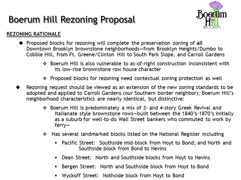 Boerum Hill Rezoning Proposal REZONING RATIONALE  Proposed blocks for rezoning will complete the preservation zoning of all Downtown Brooklyn brownstone neighborhoods—from Brooklyn Heights/Dumbo to Cobble Hill, from Ft.