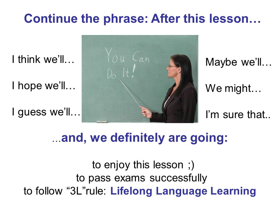 Continue the phrase: After this lesson… I think we'll… I hope we'll… I guess we'll… Maybe we'll… We might… I'm sure that..