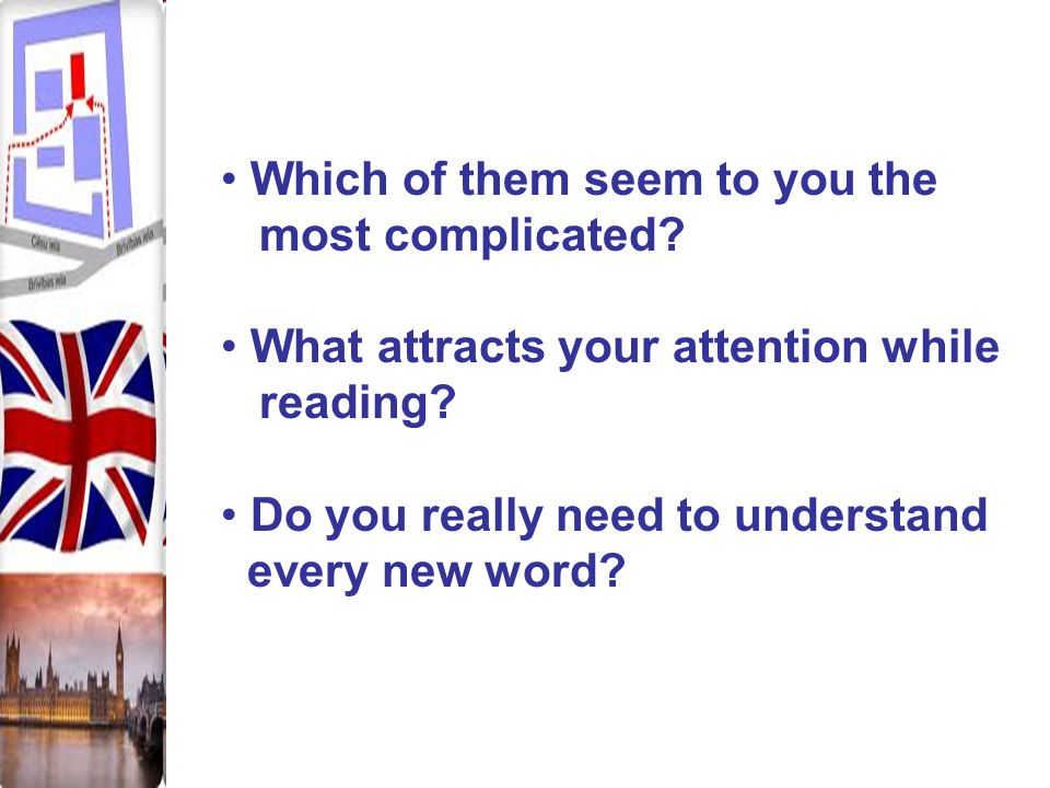 Which of them seem to you the most complicated? What attracts your attention while reading? Do you really need to understand every new word?