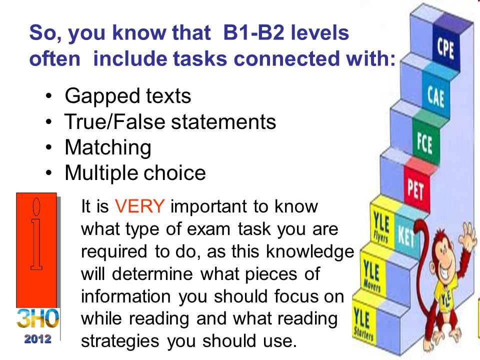 So, you know that B1-B2 levels often include tasks connected with: Gapped texts True/False statements Matching Multiple choice It is VERY important to know what type of exam task you are required to do, as this knowledge will determine what pieces of information you should focus on while reading and what reading strategies you should use.