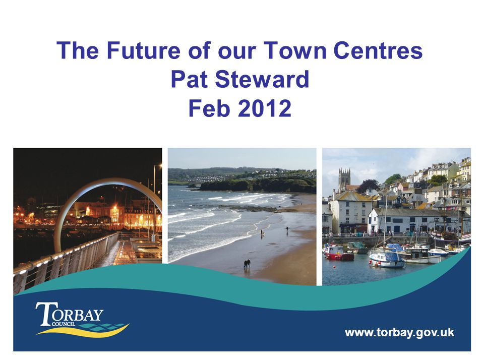 www.torbay.gov.uk The Future of our Town Centres Pat Steward Feb 2012