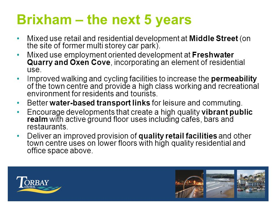 Brixham – the next 5 years Mixed use retail and residential development at Middle Street (on the site of former multi storey car park). Mixed use empl