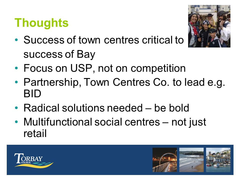 Thoughts Success of town centres critical to success of Bay Focus on USP, not on competition Partnership, Town Centres Co. to lead e.g. BID Radical so