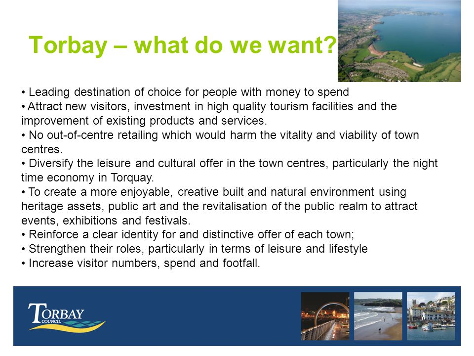 Torbay – what do we want? Leading destination of choice for people with money to spend Attract new visitors, investment in high quality tourism facili