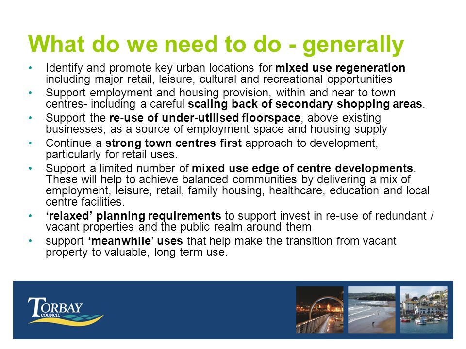 What do we need to do - generally Identify and promote key urban locations for mixed use regeneration including major retail, leisure, cultural and recreational opportunities Support employment and housing provision, within and near to town centres- including a careful scaling back of secondary shopping areas.
