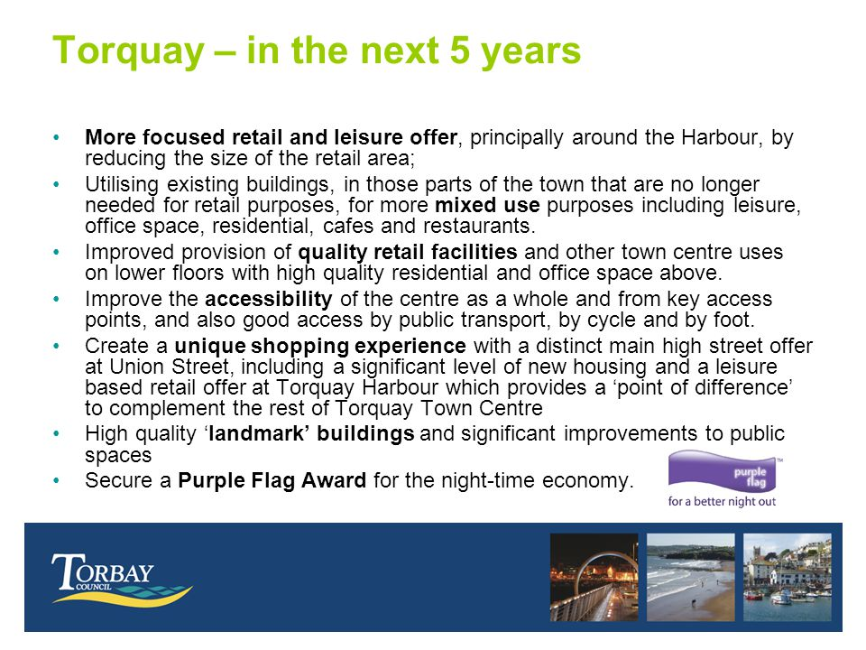 Torquay – in the next 5 years More focused retail and leisure offer, principally around the Harbour, by reducing the size of the retail area; Utilisin