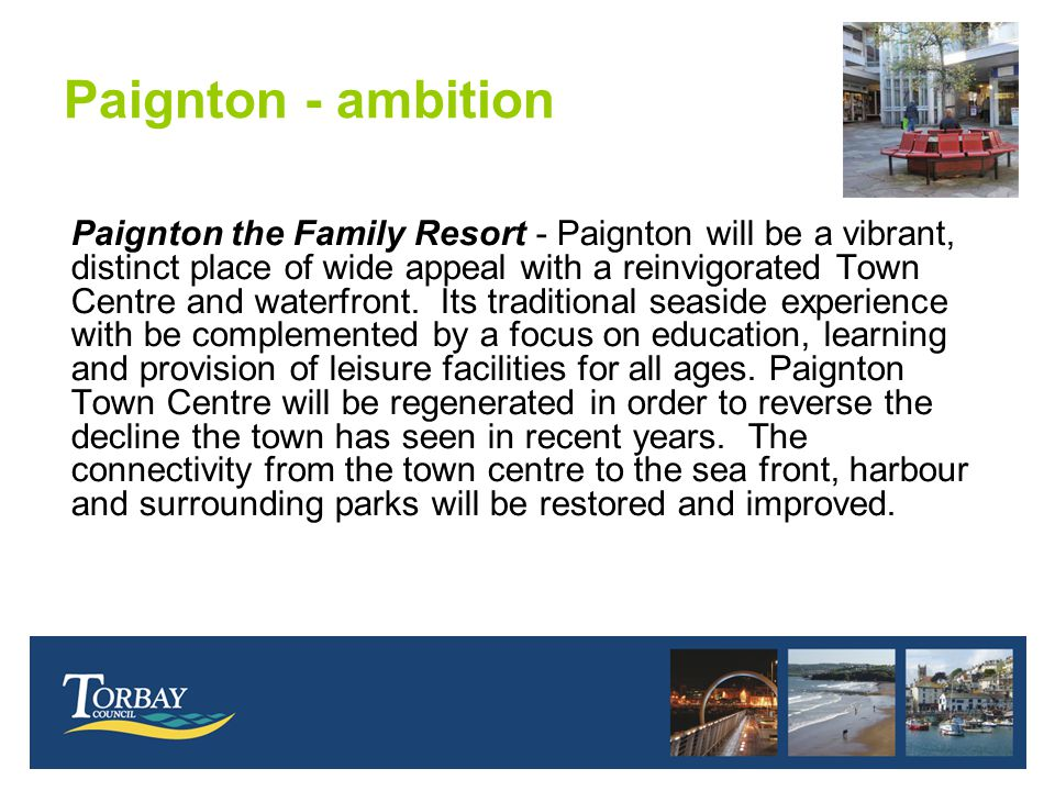 Paignton - ambition Paignton the Family Resort - Paignton will be a vibrant, distinct place of wide appeal with a reinvigorated Town Centre and waterf