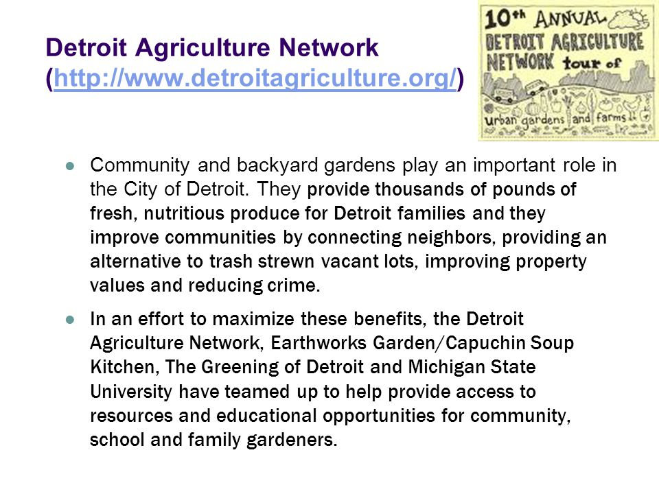 Detroit Agriculture Network (http://www.detroitagriculture.org/)http://www.detroitagriculture.org/ Community and backyard gardens play an important role in the City of Detroit.