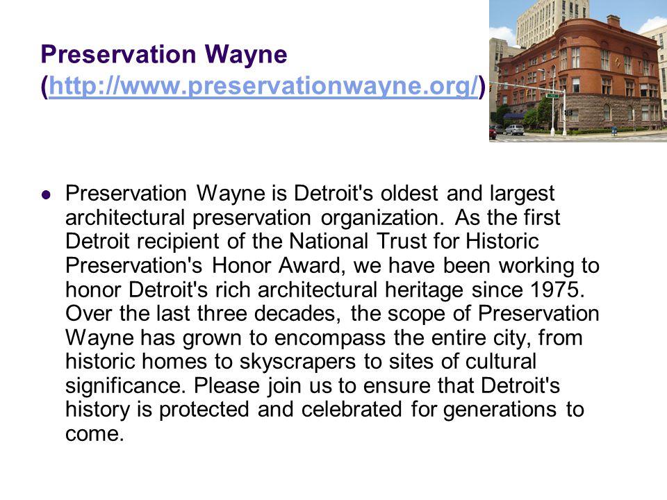 Preservation Wayne (http://www.preservationwayne.org/)http://www.preservationwayne.org/ Preservation Wayne is Detroit's oldest and largest architectur