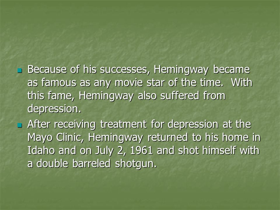 Because of his successes, Hemingway became as famous as any movie star of the time. With this fame, Hemingway also suffered from depression. Because o
