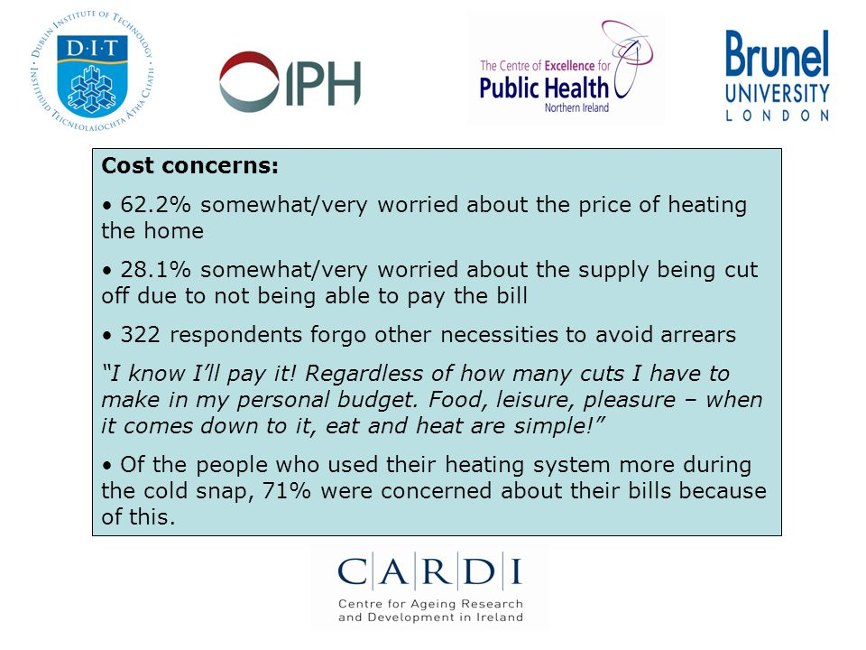 Cost concerns: 62.2% somewhat/very worried about the price of heating the home 28.1% somewhat/very worried about the supply being cut off due to not being able to pay the bill 322 respondents forgo other necessities to avoid arrears I know I'll pay it.