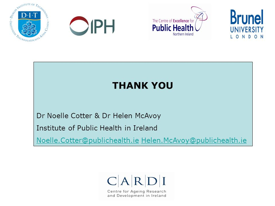 THANK YOU Dr Noelle Cotter & Dr Helen McAvoy Institute of Public Health in Ireland Noelle.Cotter@publichealth.ieNoelle.Cotter@publichealth.ie Helen.McAvoy@publichealth.ieHelen.McAvoy@publichealth.ie