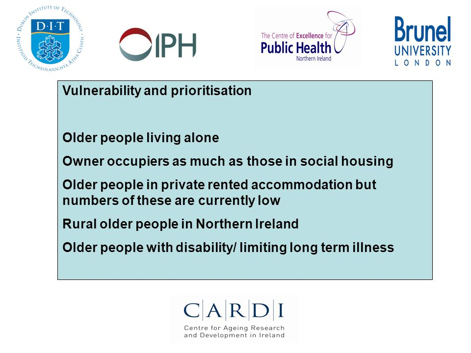 Vulnerability and prioritisation Older people living alone Owner occupiers as much as those in social housing Older people in private rented accommodation but numbers of these are currently low Rural older people in Northern Ireland Older people with disability/ limiting long term illness