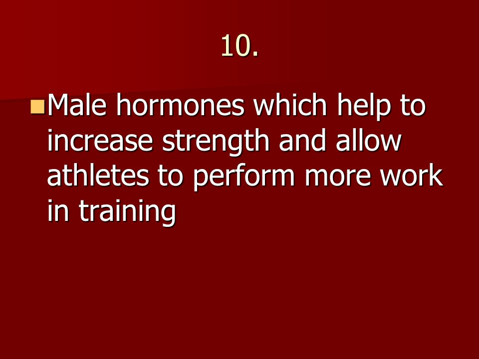 10. Male hormones which help to increase strength and allow athletes to perform more work in training Male hormones which help to increase strength an