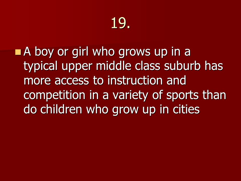 19. A boy or girl who grows up in a typical upper middle class suburb has more access to instruction and competition in a variety of sports than do ch