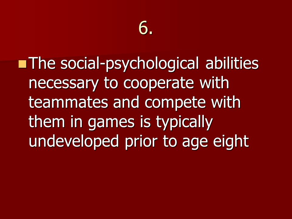 6. The social-psychological abilities necessary to cooperate with teammates and compete with them in games is typically undeveloped prior to age eight