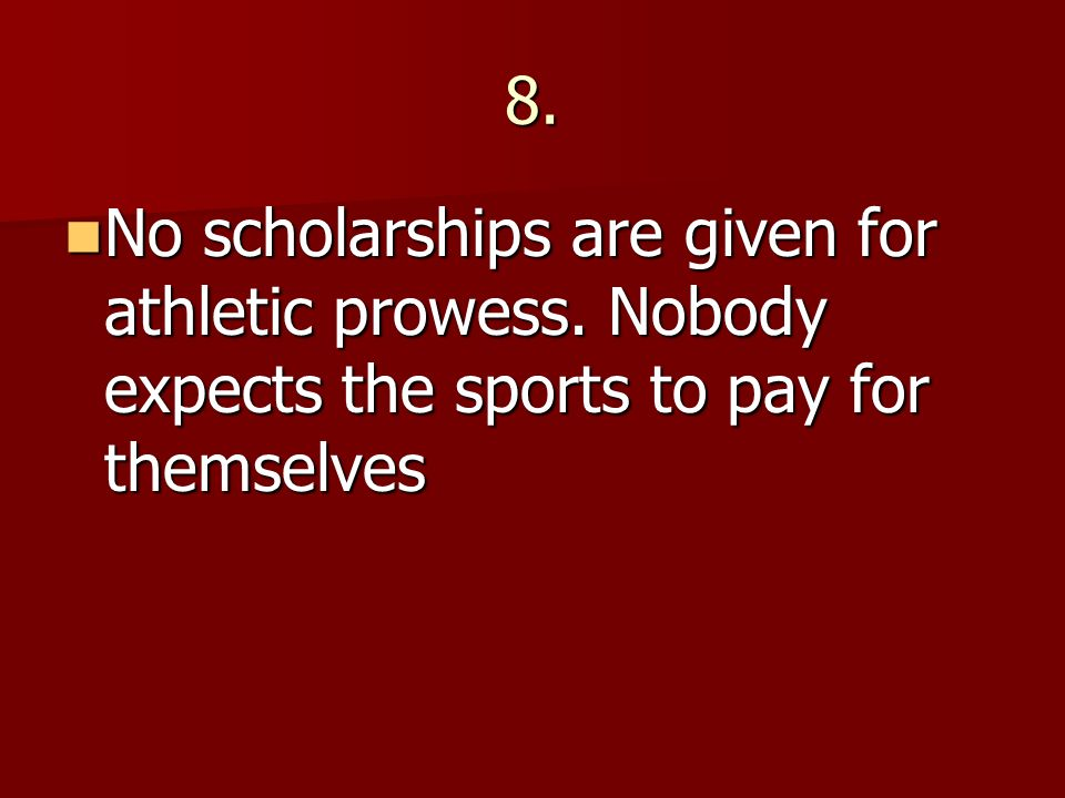 8. No scholarships are given for athletic prowess. Nobody expects the sports to pay for themselves No scholarships are given for athletic prowess. Nob
