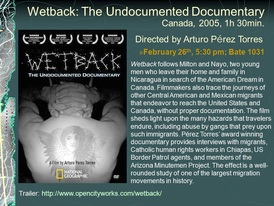 Wetback: The Undocumented Documentary Canada, 2005, 1h 30min. Directed by Arturo P é rez Torres Wetback follows Milton and Nayo, two young men who lea