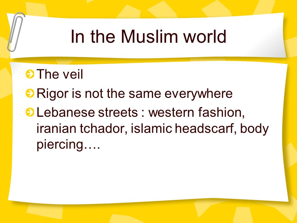 In the Muslim world The veil Rigor is not the same everywhere Lebanese streets : western fashion, iranian tchador, islamic headscarf, body piercing….