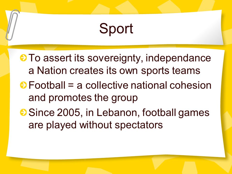 Sport To assert its sovereignty, independance a Nation creates its own sports teams Football = a collective national cohesion and promotes the group Since 2005, in Lebanon, football games are played without spectators