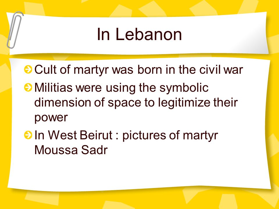 In Lebanon Cult of martyr was born in the civil war Militias were using the symbolic dimension of space to legitimize their power In West Beirut : pictures of martyr Moussa Sadr