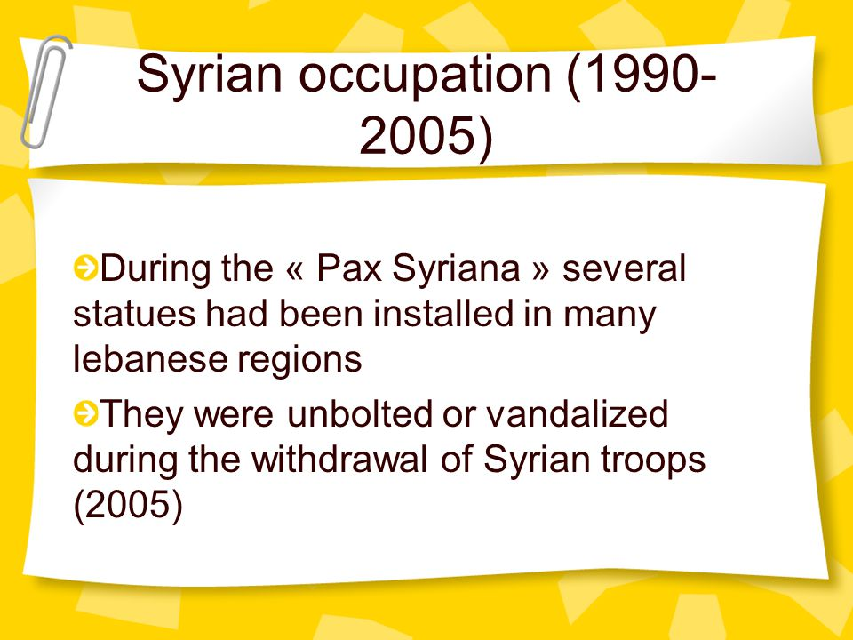Syrian occupation (1990- 2005) During the « Pax Syriana » several statues had been installed in many lebanese regions They were unbolted or vandalized during the withdrawal of Syrian troops (2005)