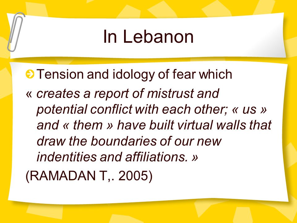 In Lebanon Tension and idology of fear which « creates a report of mistrust and potential conflict with each other; « us » and « them » have built virtual walls that draw the boundaries of our new indentities and affiliations.