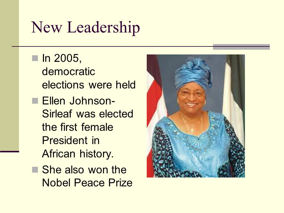 New Leadership In 2005, democratic elections were held Ellen Johnson- Sirleaf was elected the first female President in African history.