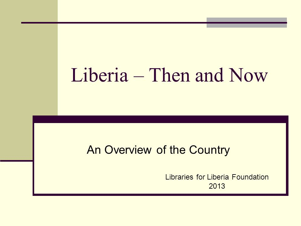 Liberia – Then and Now An Overview of the Country Libraries for Liberia Foundation 2013