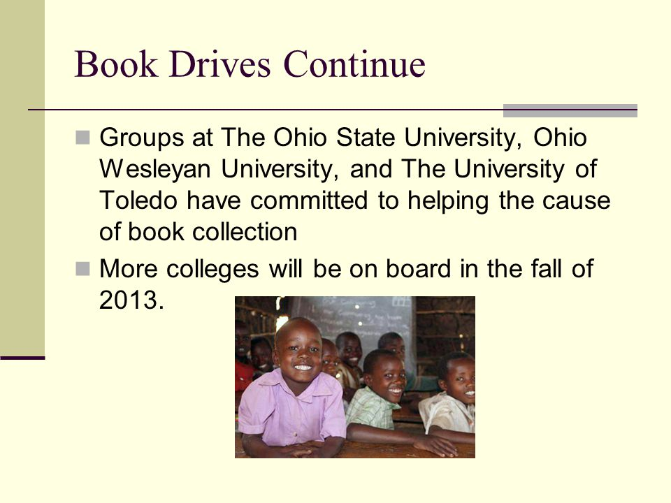 Book Drives Continue Groups at The Ohio State University, Ohio Wesleyan University, and The University of Toledo have committed to helping the cause of book collection More colleges will be on board in the fall of 2013.