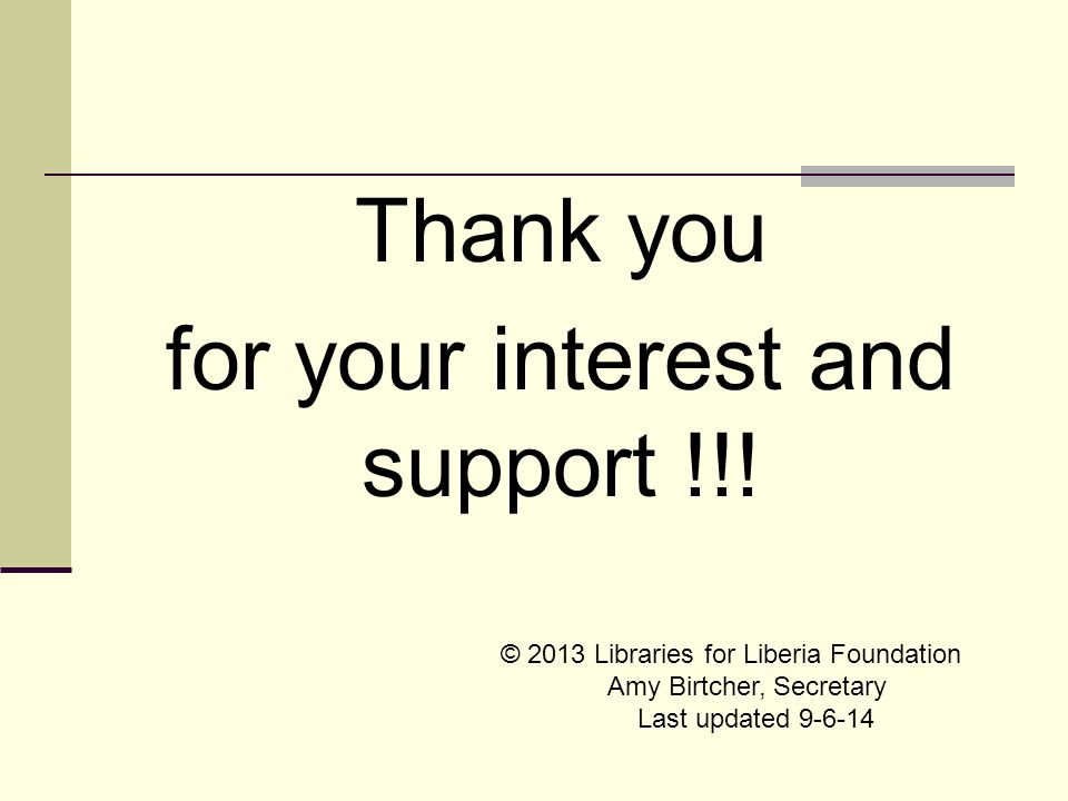 Thank you for your interest and support !!! © 2013 Libraries for Liberia Foundation Amy Birtcher, Secretary Last updated 9-6-14