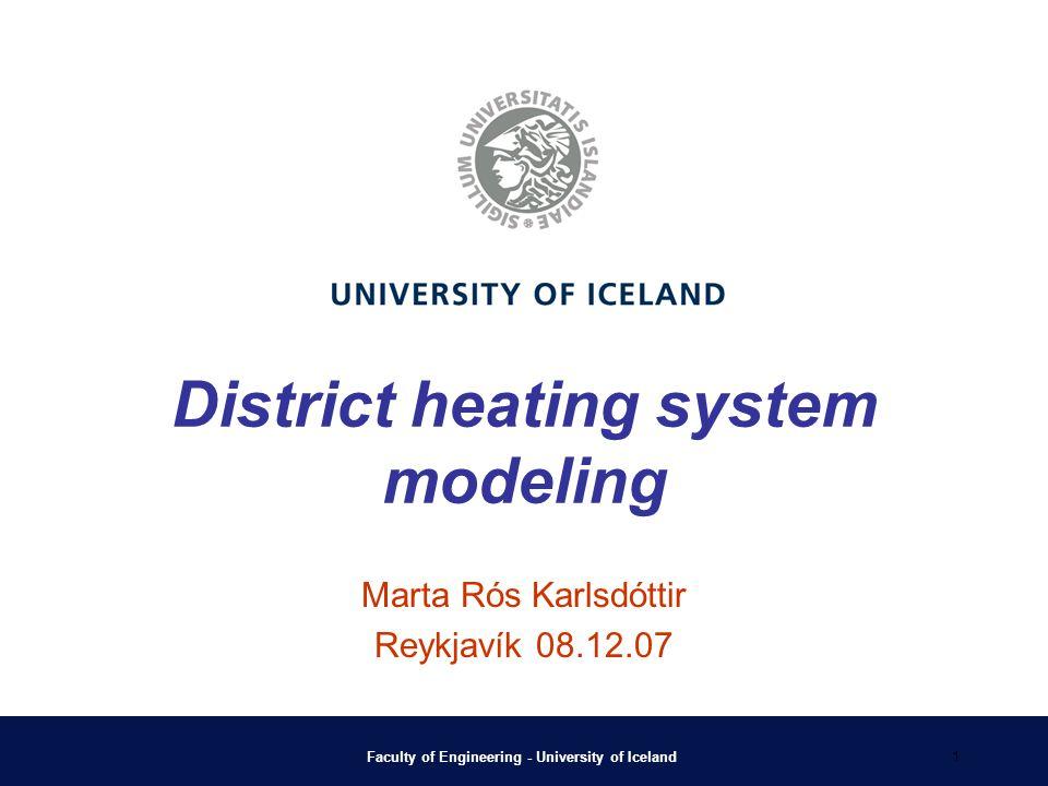 Faculty of Engineering - University of Iceland 1 District heating system modeling Marta Rós Karlsdóttir Reykjavík 08.12.07