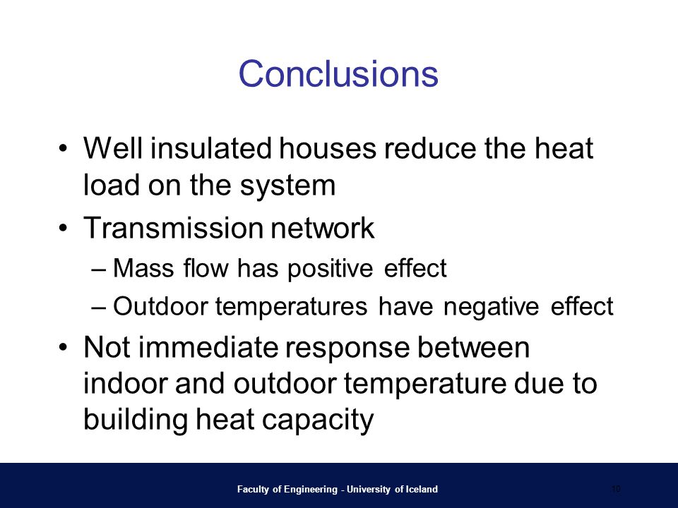 Conclusions Well insulated houses reduce the heat load on the system Transmission network –Mass flow has positive effect –Outdoor temperatures have negative effect Not immediate response between indoor and outdoor temperature due to building heat capacity Faculty of Engineering - University of Iceland 10