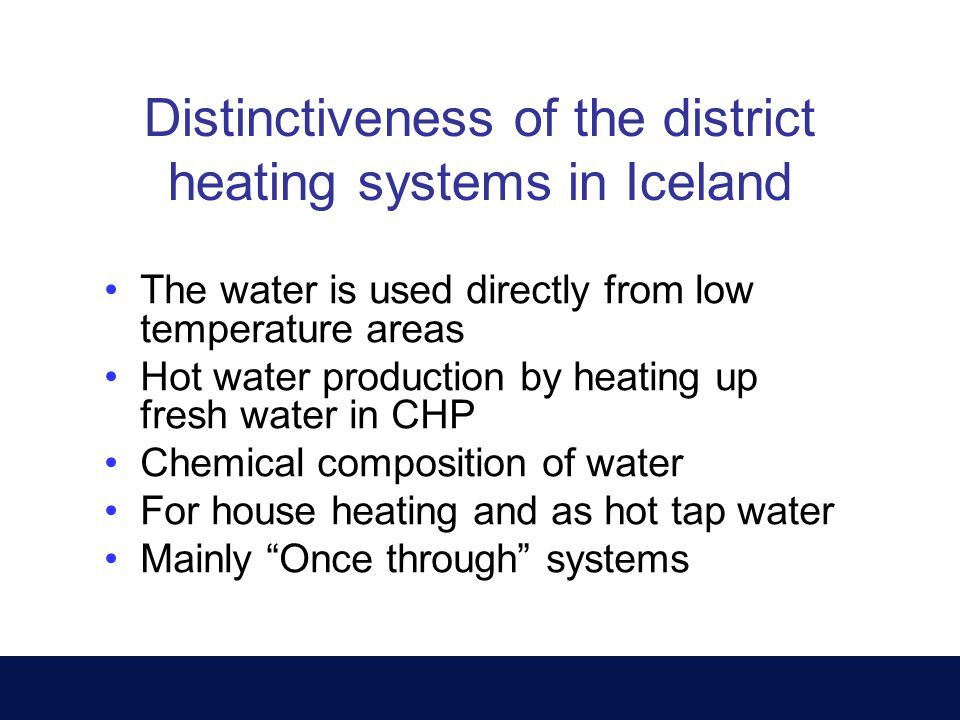 Distinctiveness of the district heating systems in Iceland The water is used directly from low temperature areas Hot water production by heating up fresh water in CHP Chemical composition of water For house heating and as hot tap water Mainly Once through systems