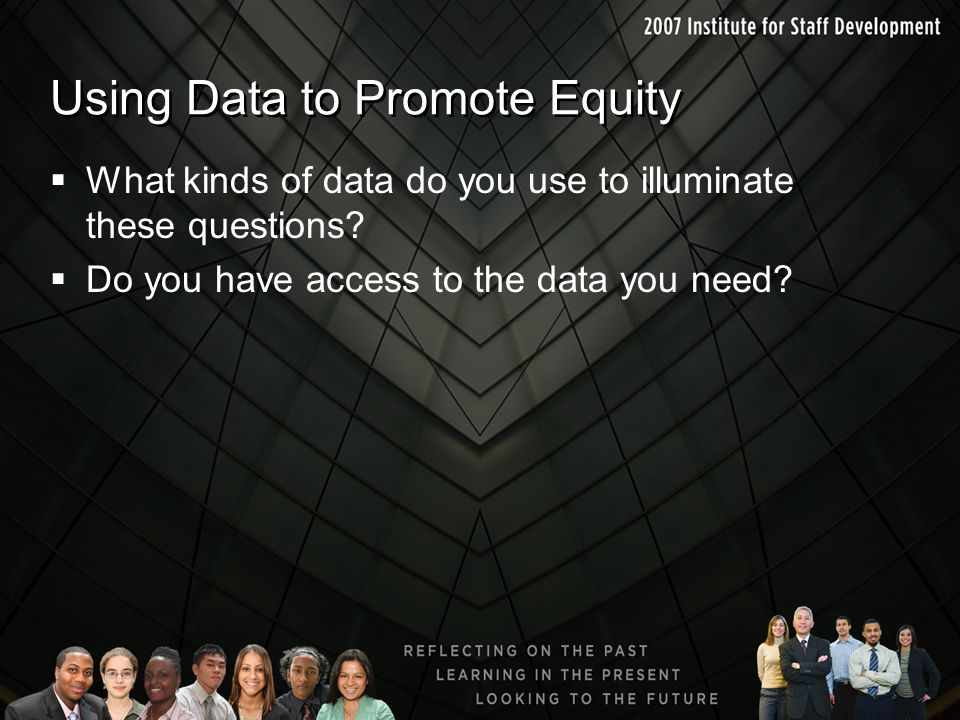 Using Data to Promote Equity  What kinds of data do you use to illuminate these questions?  Do you have access to the data you need?
