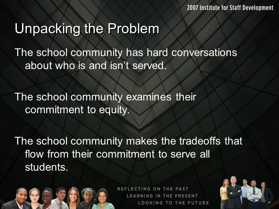 Unpacking the Problem The school community has hard conversations about who is and isn't served. The school community examines their commitment to equ